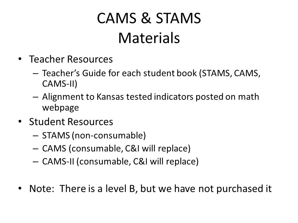 CAMS & STAMS Materials Teacher Resources – Teacher's Guide for each student book (STAMS, CAMS, CAMS-II) – Alignment to Kansas tested indicators posted on math webpage Student Resources – STAMS (non-consumable) – CAMS (consumable, C&I will replace) – CAMS-II (consumable, C&I will replace) Note: There is a level B, but we have not purchased it