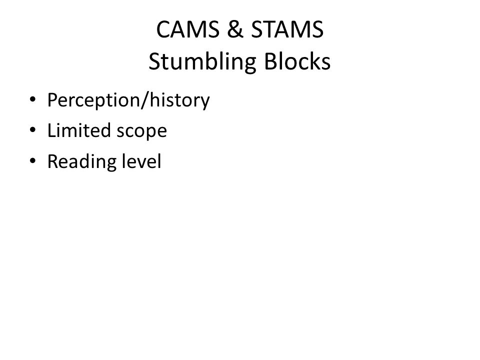 CAMS & STAMS Stumbling Blocks Perception/history Limited scope Reading level