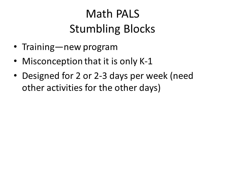 Math PALS Stumbling Blocks Training—new program Misconception that it is only K-1 Designed for 2 or 2-3 days per week (need other activities for the other days)