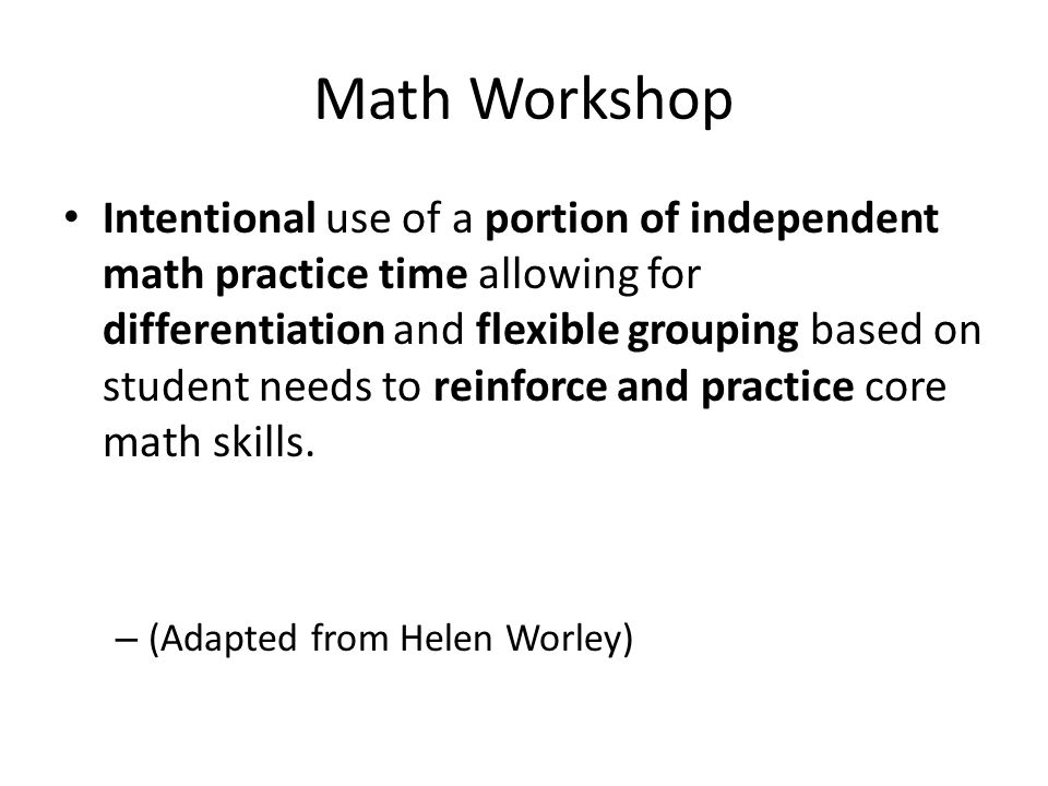 Math Workshop Intentional use of a portion of independent math practice time allowing for differentiation and flexible grouping based on student needs to reinforce and practice core math skills.