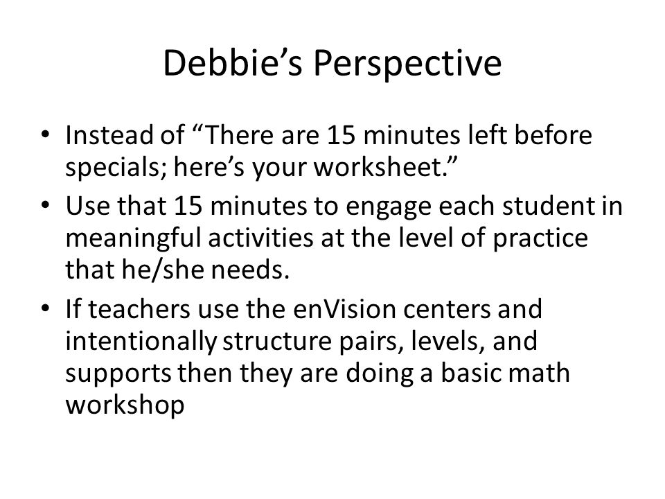 Debbie's Perspective Instead of There are 15 minutes left before specials; here's your worksheet. Use that 15 minutes to engage each student in meaningful activities at the level of practice that he/she needs.