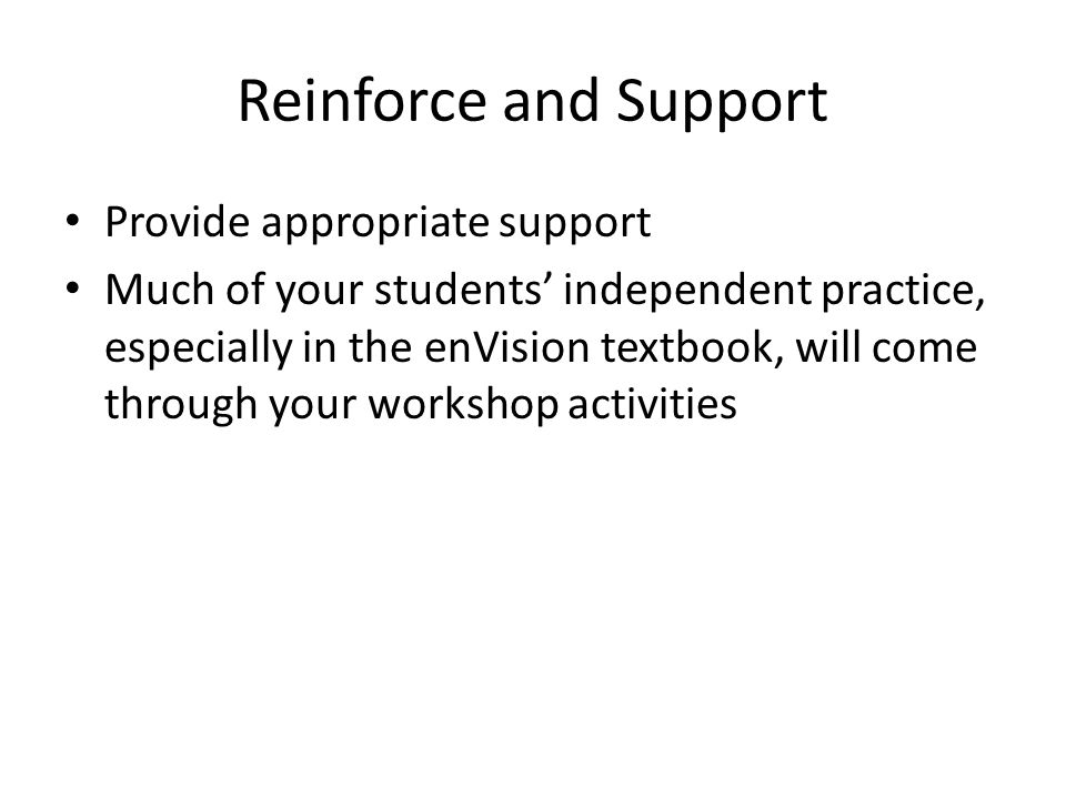 Reinforce and Support Provide appropriate support Much of your students' independent practice, especially in the enVision textbook, will come through your workshop activities