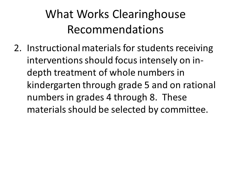 What Works Clearinghouse Recommendations 2.Instructional materials for students receiving interventions should focus intensely on in- depth treatment of whole numbers in kindergarten through grade 5 and on rational numbers in grades 4 through 8.