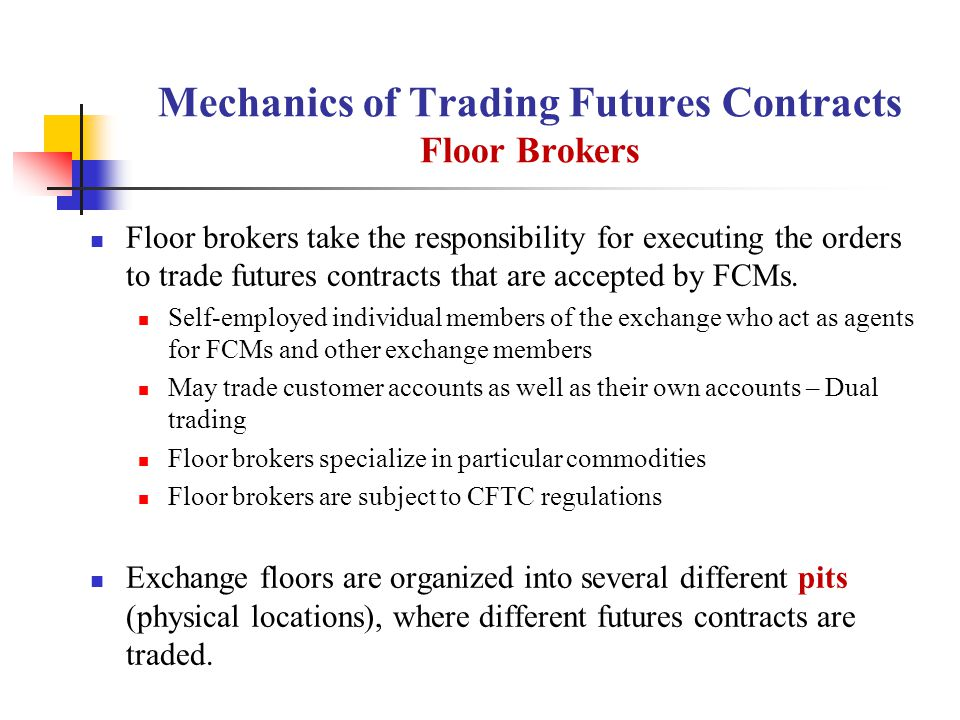 Mechanics of Trading Futures Contracts Floor Brokers Floor brokers take the responsibility for executing the orders to trade futures contracts that are accepted by FCMs.