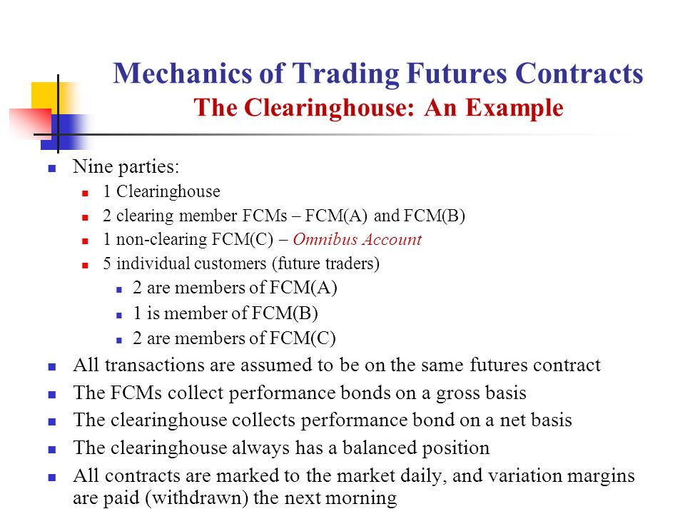 Mechanics of Trading Futures Contracts The Clearinghouse: An Example Nine parties: 1 Clearinghouse 2 clearing member FCMs – FCM(A) and FCM(B) 1 non-clearing FCM(C) – Omnibus Account 5 individual customers (future traders) 2 are members of FCM(A) 1 is member of FCM(B) 2 are members of FCM(C) All transactions are assumed to be on the same futures contract The FCMs collect performance bonds on a gross basis The clearinghouse collects performance bond on a net basis The clearinghouse always has a balanced position All contracts are marked to the market daily, and variation margins are paid (withdrawn) the next morning