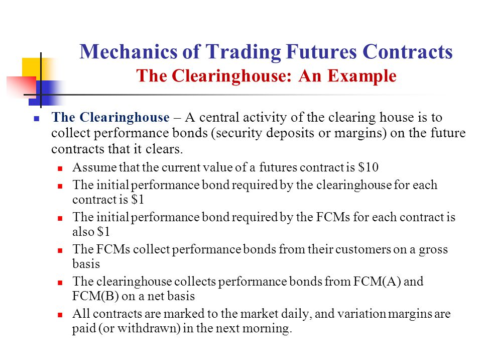 Mechanics of Trading Futures Contracts The Clearinghouse: An Example The Clearinghouse – A central activity of the clearing house is to collect performance bonds (security deposits or margins) on the future contracts that it clears.