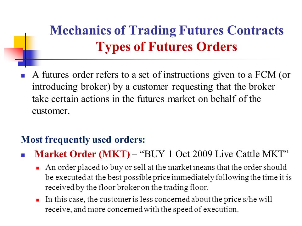 Mechanics of Trading Futures Contracts Types of Futures Orders A futures order refers to a set of instructions given to a FCM (or introducing broker) by a customer requesting that the broker take certain actions in the futures market on behalf of the customer.