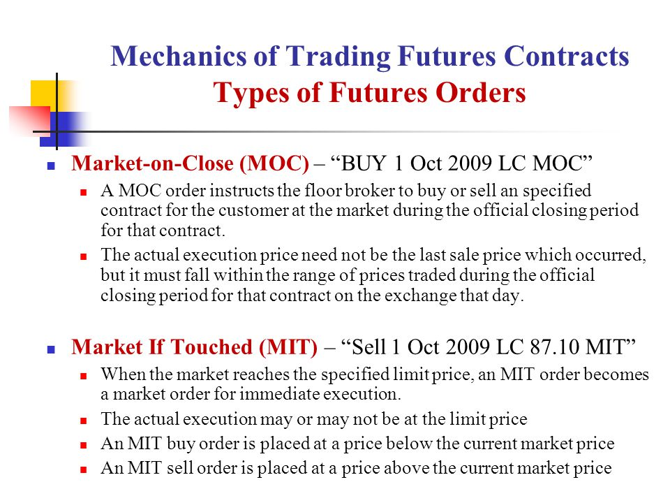 Mechanics of Trading Futures Contracts Types of Futures Orders Market-on-Close (MOC) – BUY 1 Oct 2009 LC MOC A MOC order instructs the floor broker to buy or sell an specified contract for the customer at the market during the official closing period for that contract.