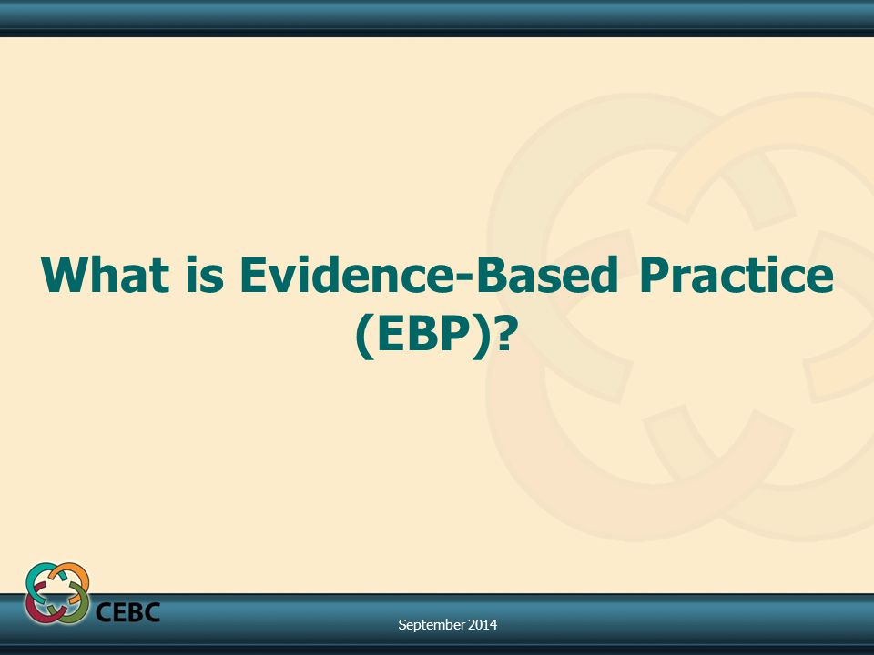 What is Evidence-Based Practice (EBP)? September 2014