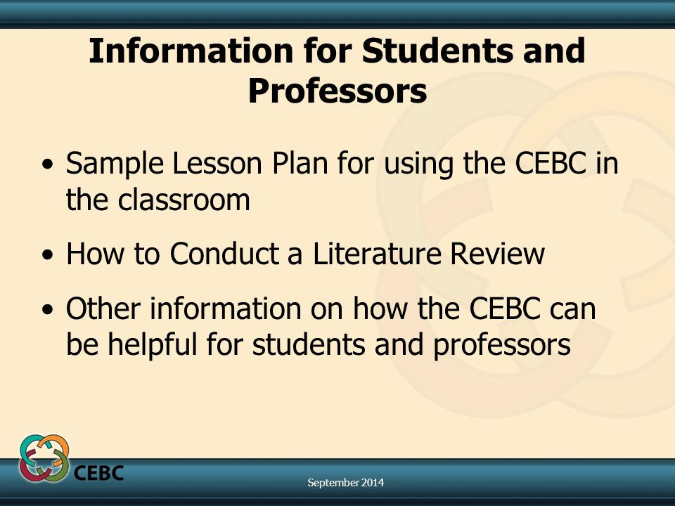 Information for Students and Professors Sample Lesson Plan for using the CEBC in the classroom How to Conduct a Literature Review Other information on how the CEBC can be helpful for students and professors September 2014