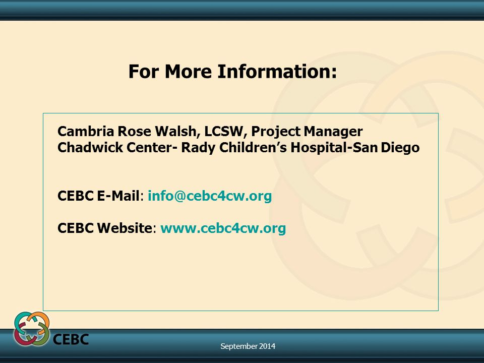 For More Information: Cambria Rose Walsh, LCSW, Project Manager Chadwick Center- Rady Children's Hospital-San Diego CEBC E-Mail: info@cebc4cw.org CEBC Website: www.cebc4cw.org September 2014