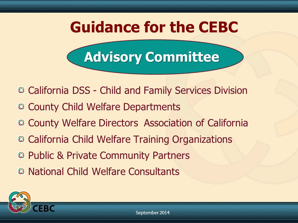 Advisory Committee California DSS - Child and Family Services Division County Child Welfare Departments County Welfare Directors Association of California California Child Welfare Training Organizations Public & Private Community Partners National Child Welfare Consultants Guidance for the CEBC September 2014