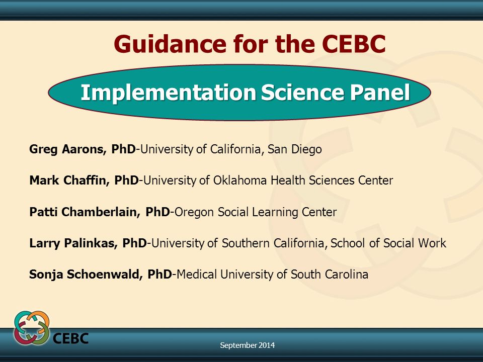 Implementation Science Panel Greg Aarons, PhD-University of California, San Diego Mark Chaffin, PhD-University of Oklahoma Health Sciences Center Patti Chamberlain, PhD-Oregon Social Learning Center Larry Palinkas, PhD-University of Southern California, School of Social Work Sonja Schoenwald, PhD-Medical University of South Carolina Guidance for the CEBC September 2014