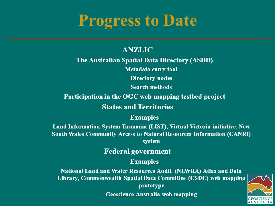 Progress to Date ANZLIC The Australian Spatial Data Directory (ASDD) Metadata entry tool Directory nodes Search methods Participation in the OGC web mapping testbed project States and Territories Examples Land Information System Tasmania (LIST), Virtual Victoria initiative, New South Wales Community Access to Natural Resources Information (CANRI) system Federal government Examples National Land and Water Resources Audit (NLWRA) Atlas and Data Library, Commonwealth Spatial Data Committee (CSDC) web mapping prototype Geoscience Australia web mapping