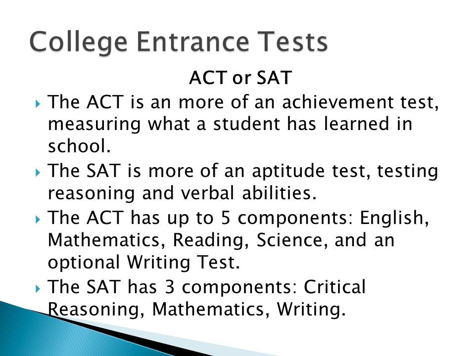 ACT or SAT  The ACT is an more of an achievement test, measuring what a student has learned in school.