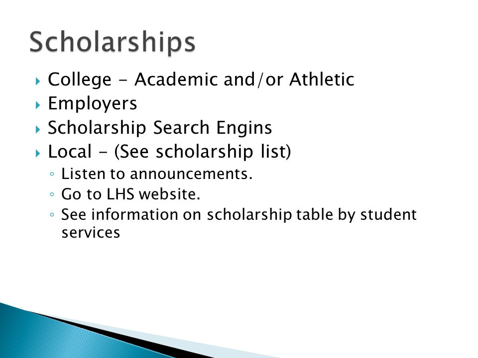  College - Academic and/or Athletic  Employers  Scholarship Search Engins  Local - (See scholarship list) ◦ Listen to announcements.