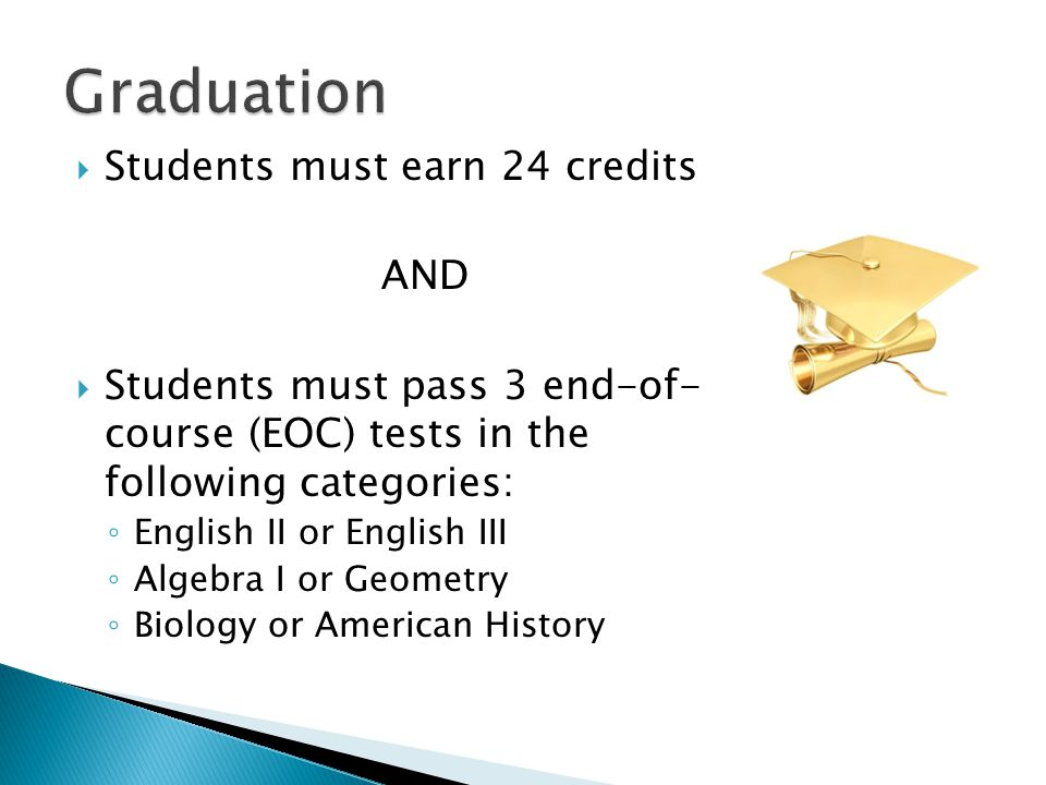  Students must earn 24 credits AND  Students must pass 3 end-of- course (EOC) tests in the following categories: ◦ English II or English III ◦ Algebra I or Geometry ◦ Biology or American History