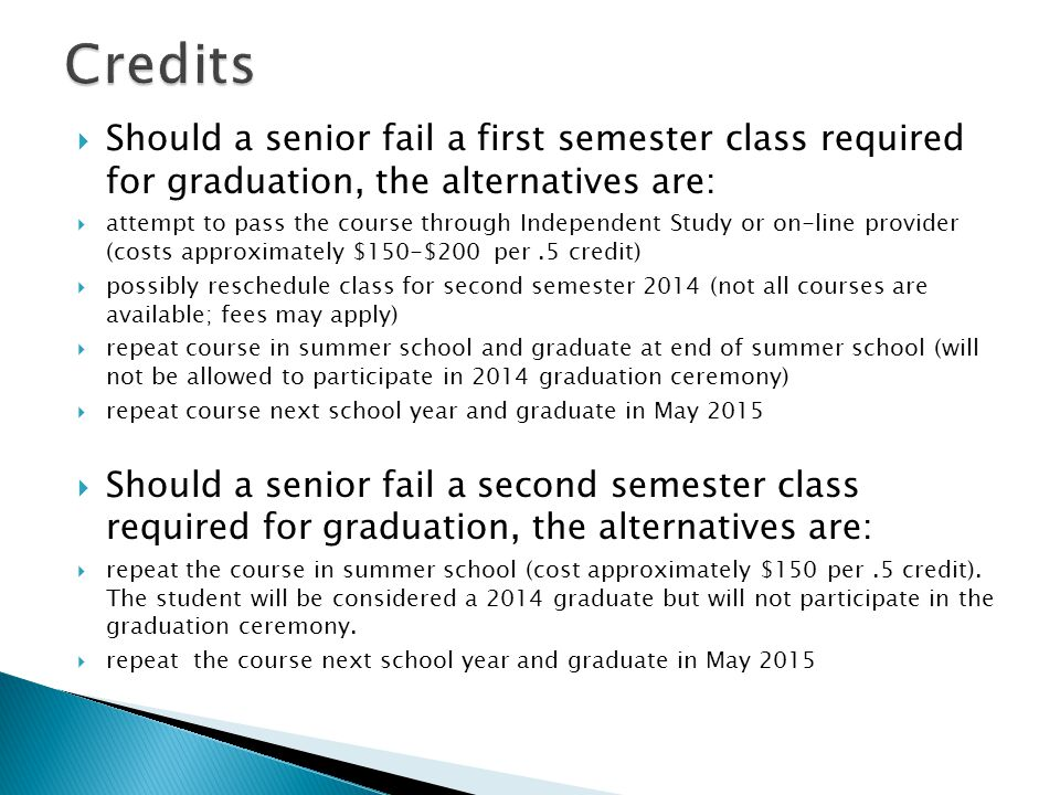 Should a senior fail a first semester class required for graduation, the alternatives are:  attempt to pass the course through Independent Study or on-line provider (costs approximately $150-$200 per.5 credit)  possibly reschedule class for second semester 2014 (not all courses are available; fees may apply)  repeat course in summer school and graduate at end of summer school (will not be allowed to participate in 2014 graduation ceremony)  repeat course next school year and graduate in May 2015  Should a senior fail a second semester class required for graduation, the alternatives are:  repeat the course in summer school (cost approximately $150 per.5 credit).