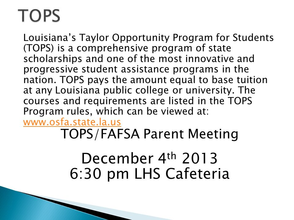 Louisiana's Taylor Opportunity Program for Students (TOPS) is a comprehensive program of state scholarships and one of the most innovative and progressive student assistance programs in the nation.