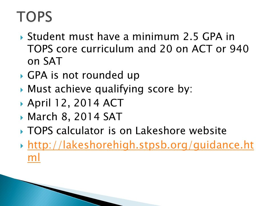  Student must have a minimum 2.5 GPA in TOPS core curriculum and 20 on ACT or 940 on SAT  GPA is not rounded up  Must achieve qualifying score by:  April 12, 2014 ACT  March 8, 2014 SAT  TOPS calculator is on Lakeshore website  http://lakeshorehigh.stpsb.org/guidance.ht ml http://lakeshorehigh.stpsb.org/guidance.ht ml
