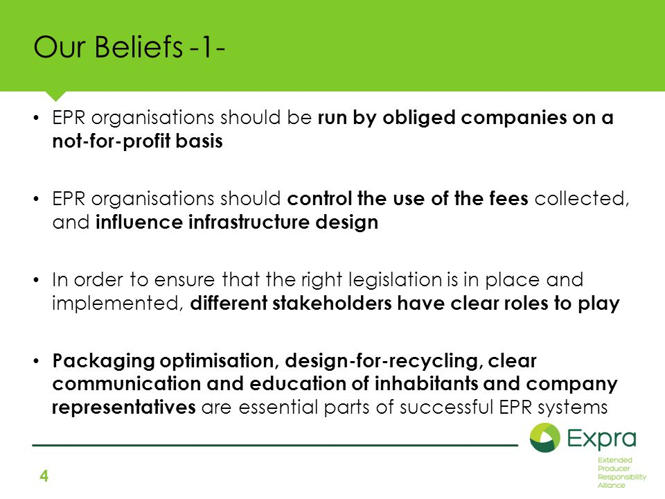 4 Our Beliefs -1- EPR organisations should be run by obliged companies on a not-for-profit basis EPR organisations should control the use of the fees collected, and influence infrastructure design In order to ensure that the right legislation is in place and implemented, different stakeholders have clear roles to play Packaging optimisation, design-for-recycling, clear communication and education of inhabitants and company representatives are essential parts of successful EPR systems