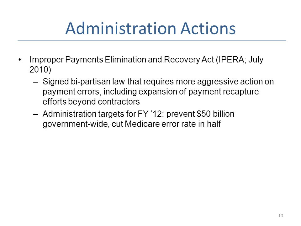 Administration Actions Improper Payments Elimination and Recovery Act (IPERA; July 2010) –Signed bi-partisan law that requires more aggressive action on payment errors, including expansion of payment recapture efforts beyond contractors –Administration targets for FY '12: prevent $50 billion government-wide, cut Medicare error rate in half 10