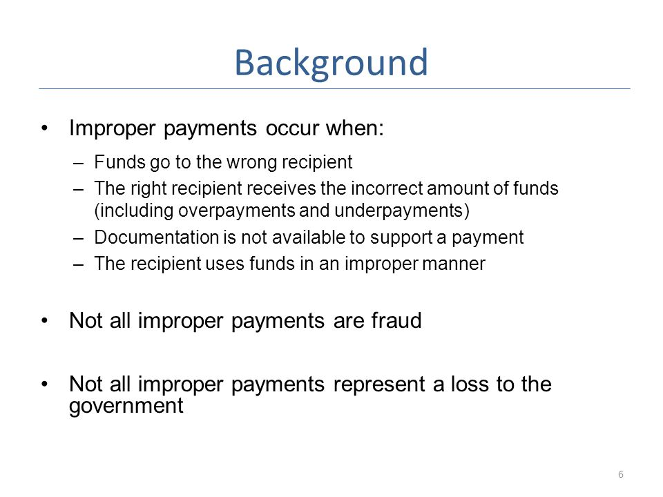 Background Improper payments occur when: –Funds go to the wrong recipient –The right recipient receives the incorrect amount of funds (including overpayments and underpayments) –Documentation is not available to support a payment –The recipient uses funds in an improper manner Not all improper payments are fraud Not all improper payments represent a loss to the government 6