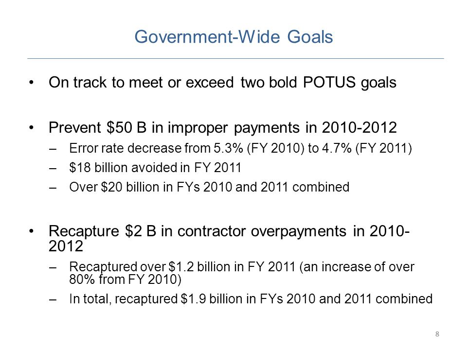 8 Government-Wide Goals On track to meet or exceed two bold POTUS goals Prevent $50 B in improper payments in 2010-2012 –Error rate decrease from 5.3% (FY 2010) to 4.7% (FY 2011) –$18 billion avoided in FY 2011 –Over $20 billion in FYs 2010 and 2011 combined Recapture $2 B in contractor overpayments in 2010- 2012 –Recaptured over $1.2 billion in FY 2011 (an increase of over 80% from FY 2010) –In total, recaptured $1.9 billion in FYs 2010 and 2011 combined 8
