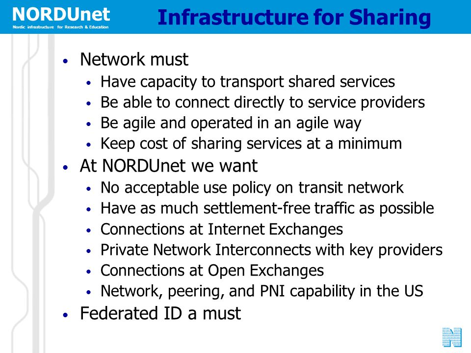 NORDUnet Nordic infrastructure for Research & Education Infrastructure for Sharing Network must Have capacity to transport shared services Be able to connect directly to service providers Be agile and operated in an agile way Keep cost of sharing services at a minimum At NORDUnet we want No acceptable use policy on transit network Have as much settlement-free traffic as possible Connections at Internet Exchanges Private Network Interconnects with key providers Connections at Open Exchanges Network, peering, and PNI capability in the US Federated ID a must