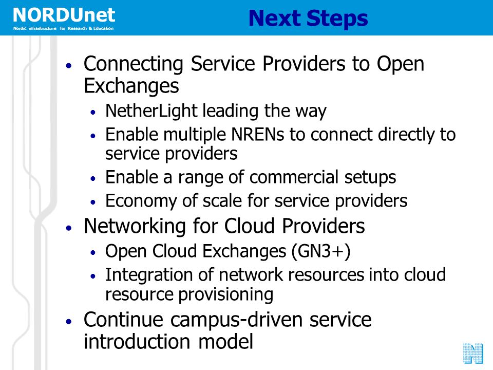 NORDUnet Nordic infrastructure for Research & Education Next Steps Connecting Service Providers to Open Exchanges NetherLight leading the way Enable multiple NRENs to connect directly to service providers Enable a range of commercial setups Economy of scale for service providers Networking for Cloud Providers Open Cloud Exchanges (GN3+) Integration of network resources into cloud resource provisioning Continue campus-driven service introduction model