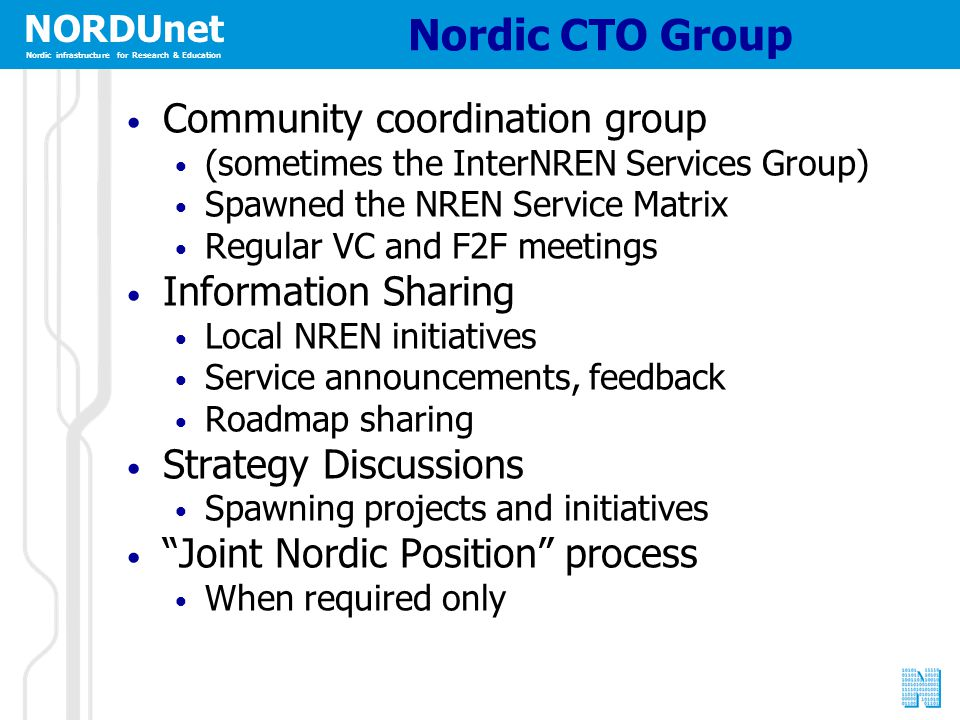 NORDUnet Nordic infrastructure for Research & Education Nordic CTO Group Community coordination group (sometimes the InterNREN Services Group) Spawned the NREN Service Matrix Regular VC and F2F meetings Information Sharing Local NREN initiatives Service announcements, feedback Roadmap sharing Strategy Discussions Spawning projects and initiatives Joint Nordic Position process When required only