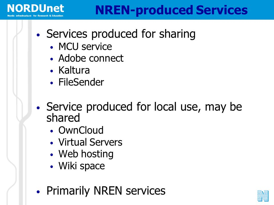 NORDUnet Nordic infrastructure for Research & Education NREN-produced Services Services produced for sharing MCU service Adobe connect Kaltura FileSender Service produced for local use, may be shared OwnCloud Virtual Servers Web hosting Wiki space Primarily NREN services