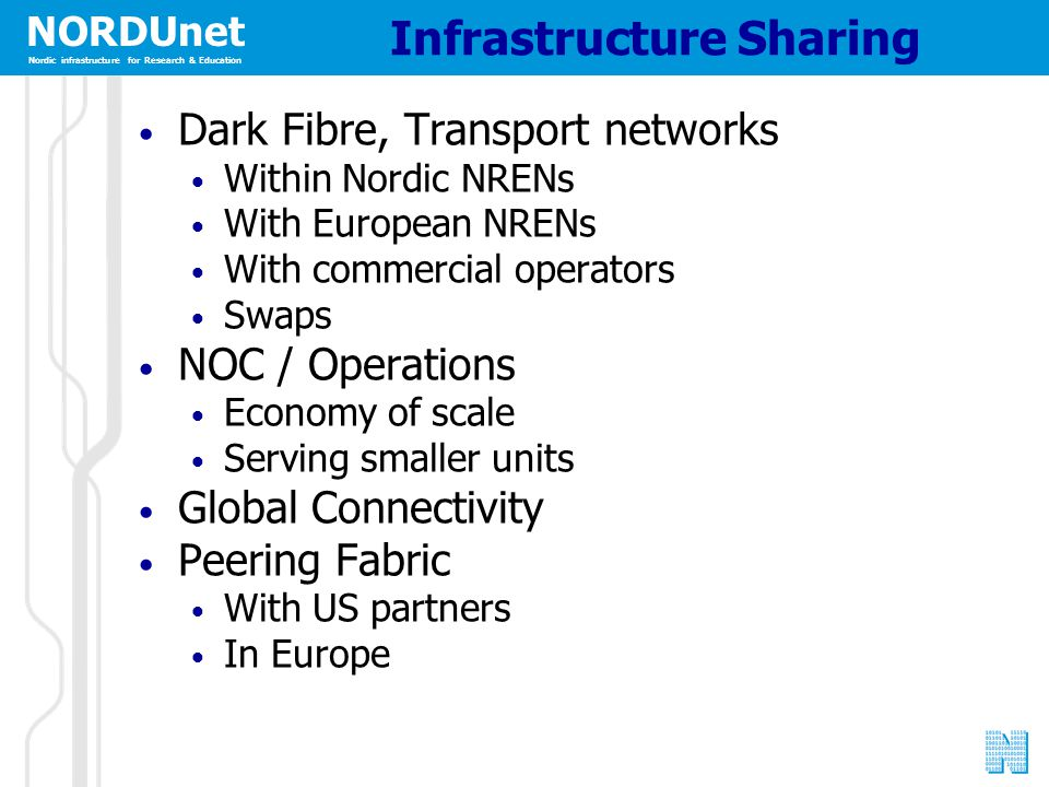 NORDUnet Nordic infrastructure for Research & Education Infrastructure Sharing Dark Fibre, Transport networks Within Nordic NRENs With European NRENs With commercial operators Swaps NOC / Operations Economy of scale Serving smaller units Global Connectivity Peering Fabric With US partners In Europe