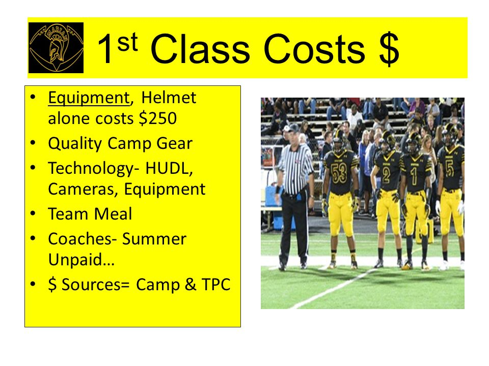 1 st Class Costs $ Equipment, Helmet alone costs $250 Quality Camp Gear Technology- HUDL, Cameras, Equipment Team Meal Coaches- Summer Unpaid… $ Sourc