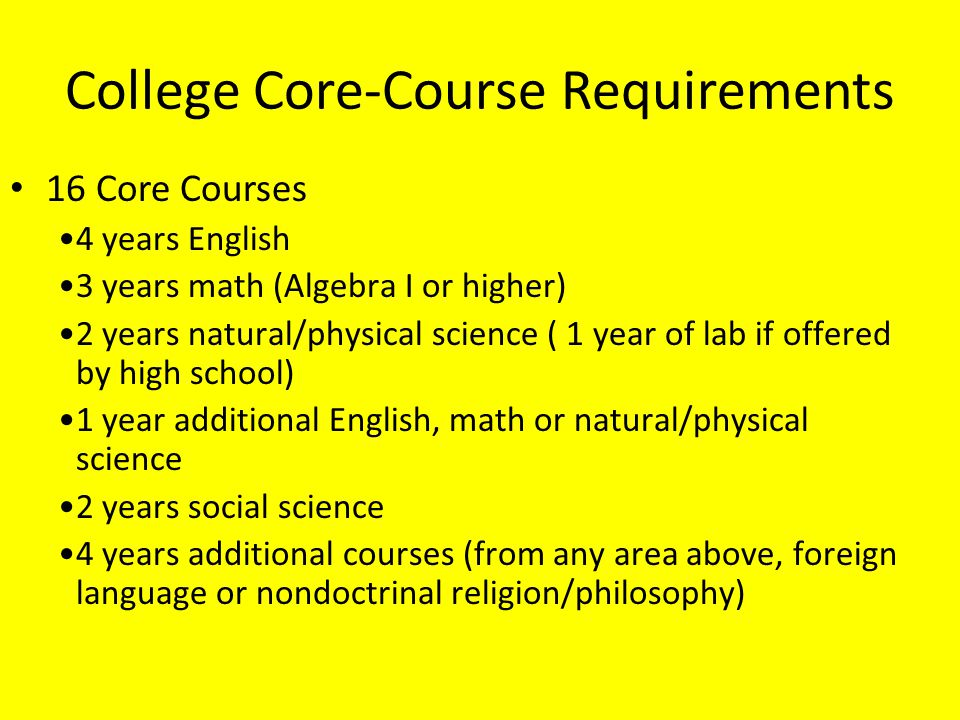 College Core-Course Requirements 4 years English 3 years math (Algebra I or higher) 2 years natural/physical science ( 1 year of lab if offered by hig