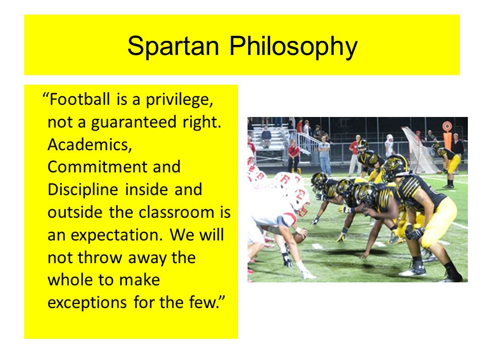 "Spartan Philosophy ""Football is a privilege, not a guaranteed right. Academics, Commitment and Discipline inside and outside the classroom is an expec"