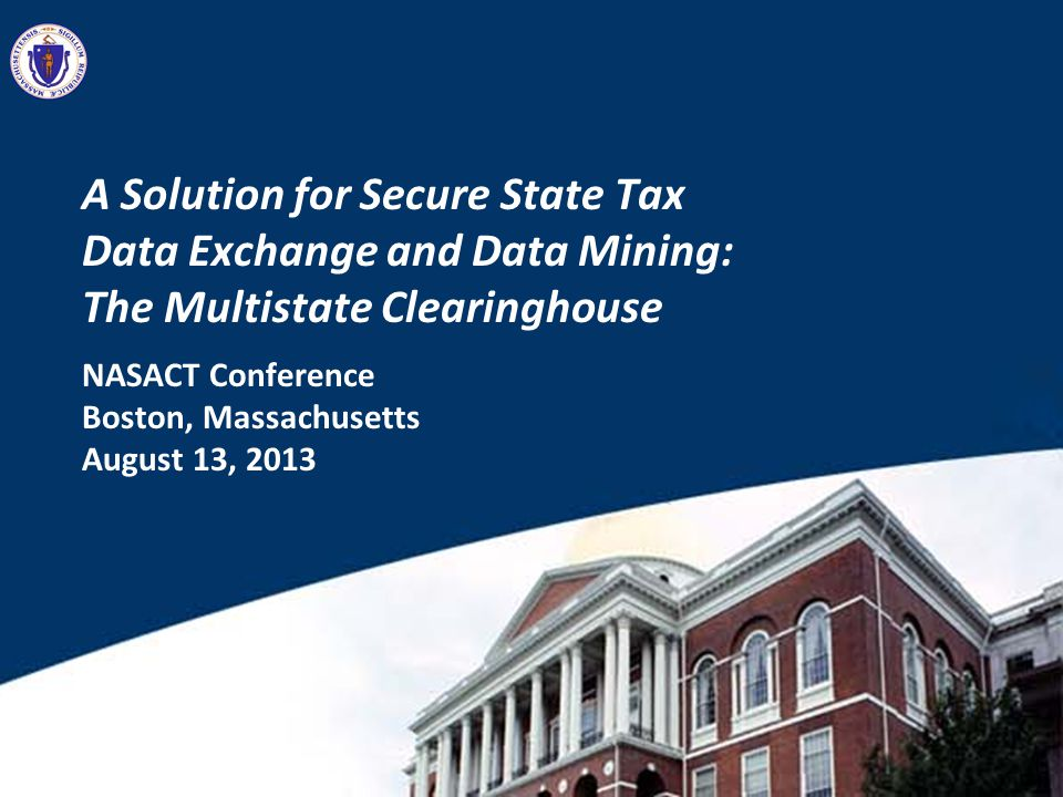 A Solution for Secure State Tax Data Exchange and Data Mining: The Multistate Clearinghouse NASACT Conference Boston, Massachusetts August 13, 2013