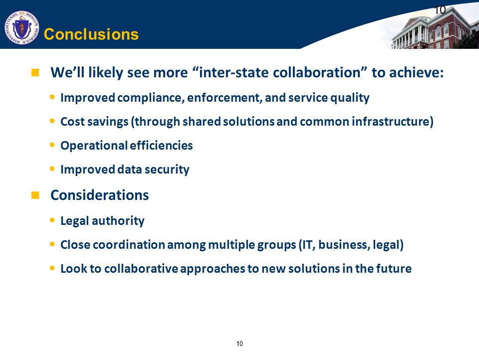 10 Conclusions We'll likely see more inter-state collaboration to achieve: Improved compliance, enforcement, and service quality Cost savings (through shared solutions and common infrastructure) Operational efficiencies Improved data security Considerations Legal authority Close coordination among multiple groups (IT, business, legal) Look to collaborative approaches to new solutions in the future 10