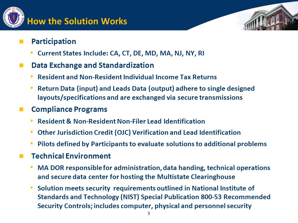 5 How the Solution Works Participation Current States Include: CA, CT, DE, MD, MA, NJ, NY, RI Data Exchange and Standardization Resident and Non-Resident Individual Income Tax Returns Return Data (input) and Leads Data (output) adhere to single designed layouts/specifications and are exchanged via secure transmissions Compliance Programs Resident & Non-Resident Non-Filer Lead Identification Other Jurisdiction Credit (OJC) Verification and Lead Identification Pilots defined by Participants to evaluate solutions to additional problems Technical Environment MA DOR responsible for administration, data handing, technical operations and secure data center for hosting the Multistate Clearinghouse Solution meets security requirements outlined in National Institute of Standards and Technology (NIST) Special Publication 800-53 Recommended Security Controls; includes computer, physical and personnel security