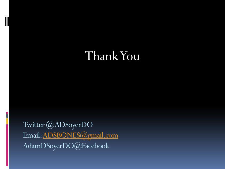 Twitter @ ADSoyerDO Email: ADSBONES@gmail.com AdamDSoyerDO@FacebookADSBONES@gmail.com Thank You