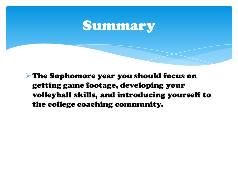  The Sophomore year you should focus on getting game footage, developing your volleyball skills, and introducing yourself to the college coaching community.