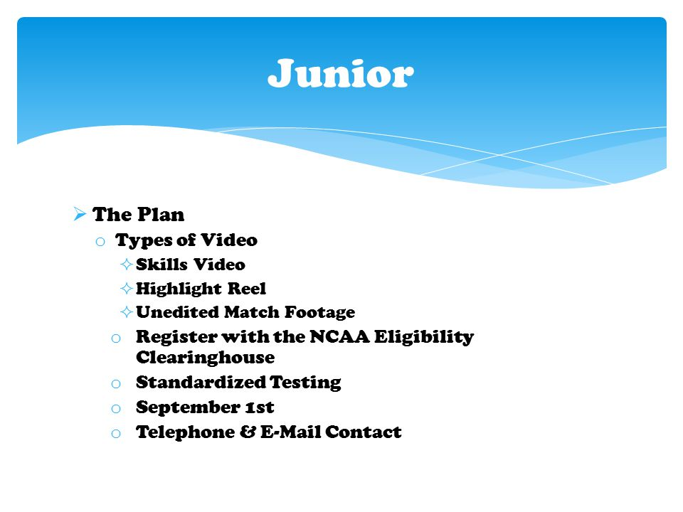  The Plan o Types of Video  Skills Video  Highlight Reel  Unedited Match Footage o Register with the NCAA Eligibility Clearinghouse o Standardized Testing o September 1st o Telephone & E-Mail Contact Junior