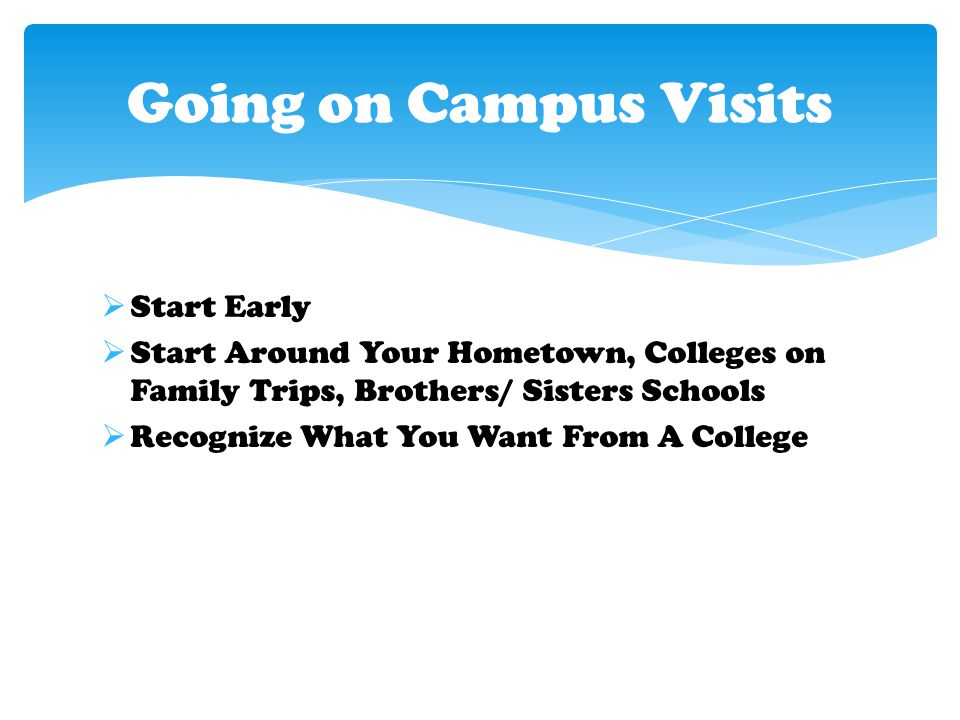  Start Early  Start Around Your Hometown, Colleges on Family Trips, Brothers/ Sisters Schools  Recognize What You Want From A College Going on Campus Visits