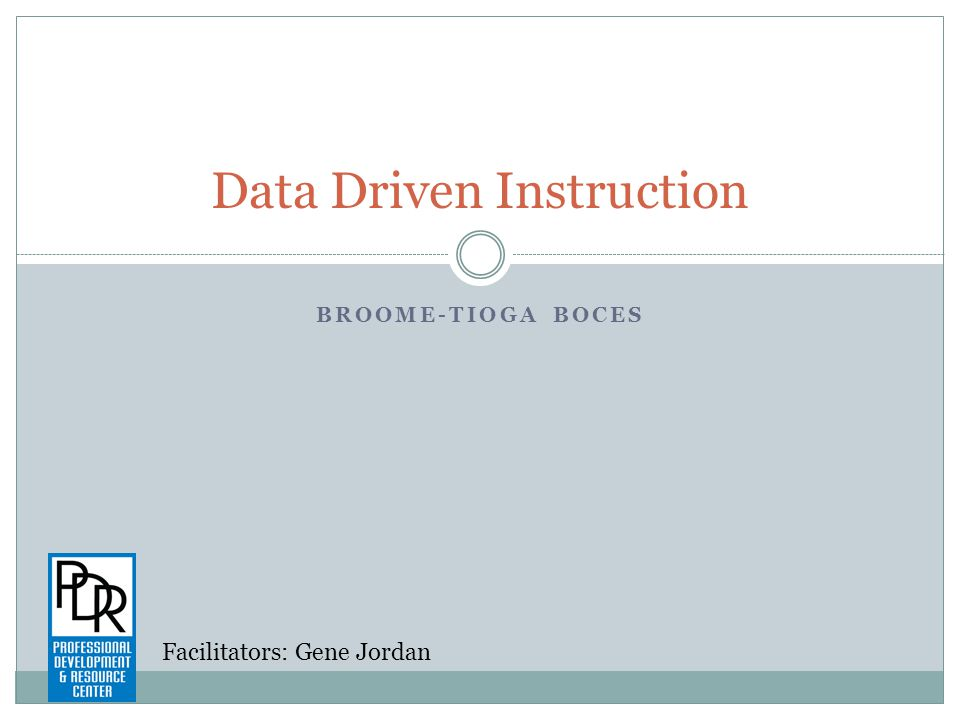 BROOME-TIOGA BOCES Data Driven Instruction Facilitators: Gene Jordan