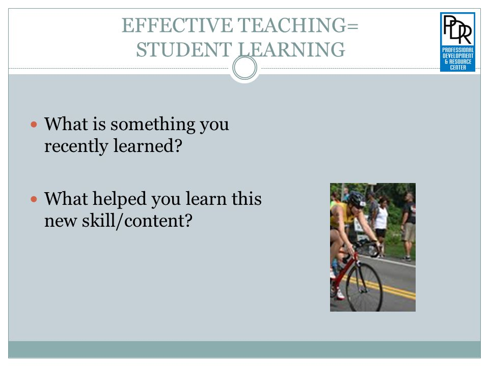 EFFECTIVE TEACHING= STUDENT LEARNING What is something you recently learned.