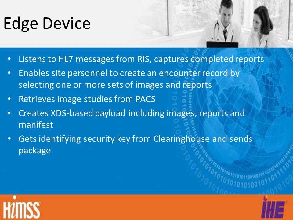 Edge Device Listens to HL7 messages from RIS, captures completed reports Enables site personnel to create an encounter record by selecting one or more sets of images and reports Retrieves image studies from PACS Creates XDS-based payload including images, reports and manifest Gets identifying security key from Clearinghouse and sends package