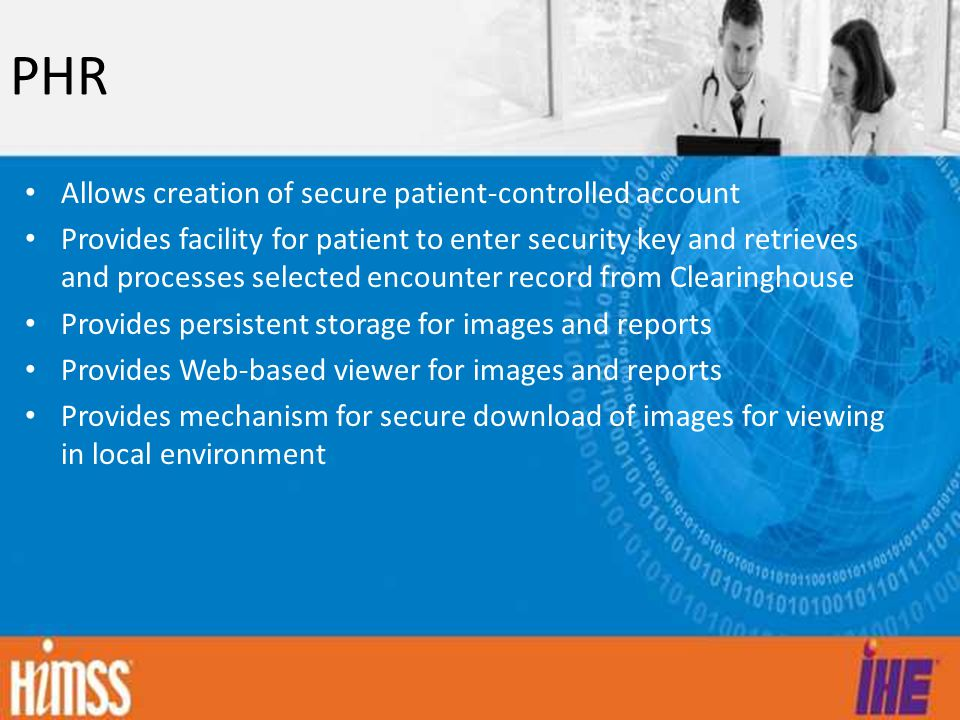 PHR Allows creation of secure patient-controlled account Provides facility for patient to enter security key and retrieves and processes selected encounter record from Clearinghouse Provides persistent storage for images and reports Provides Web-based viewer for images and reports Provides mechanism for secure download of images for viewing in local environment