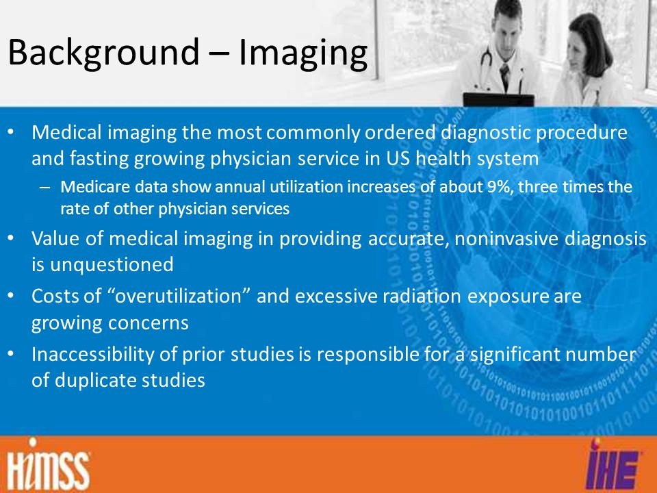 Background – Imaging Medical imaging the most commonly ordered diagnostic procedure and fasting growing physician service in US health system – Medicare data show annual utilization increases of about 9%, three times the rate of other physician services Value of medical imaging in providing accurate, noninvasive diagnosis is unquestioned Costs of overutilization and excessive radiation exposure are growing concerns Inaccessibility of prior studies is responsible for a significant number of duplicate studies