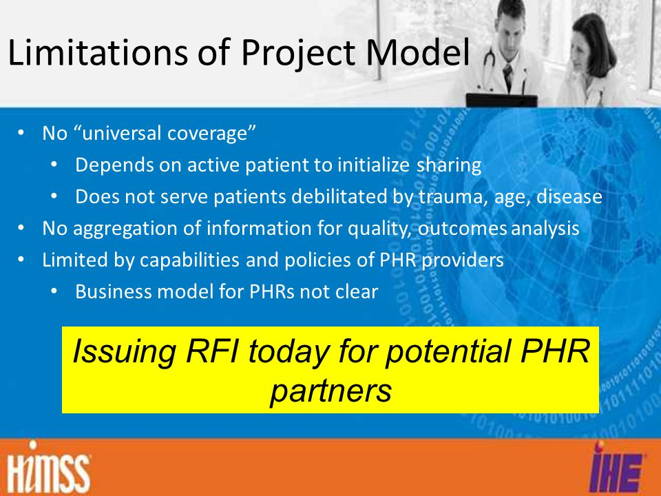 Limitations of Project Model No universal coverage Depends on active patient to initialize sharing Does not serve patients debilitated by trauma, age, disease No aggregation of information for quality, outcomes analysis Limited by capabilities and policies of PHR providers Business model for PHRs not clear Issuing RFI today for potential PHR partners