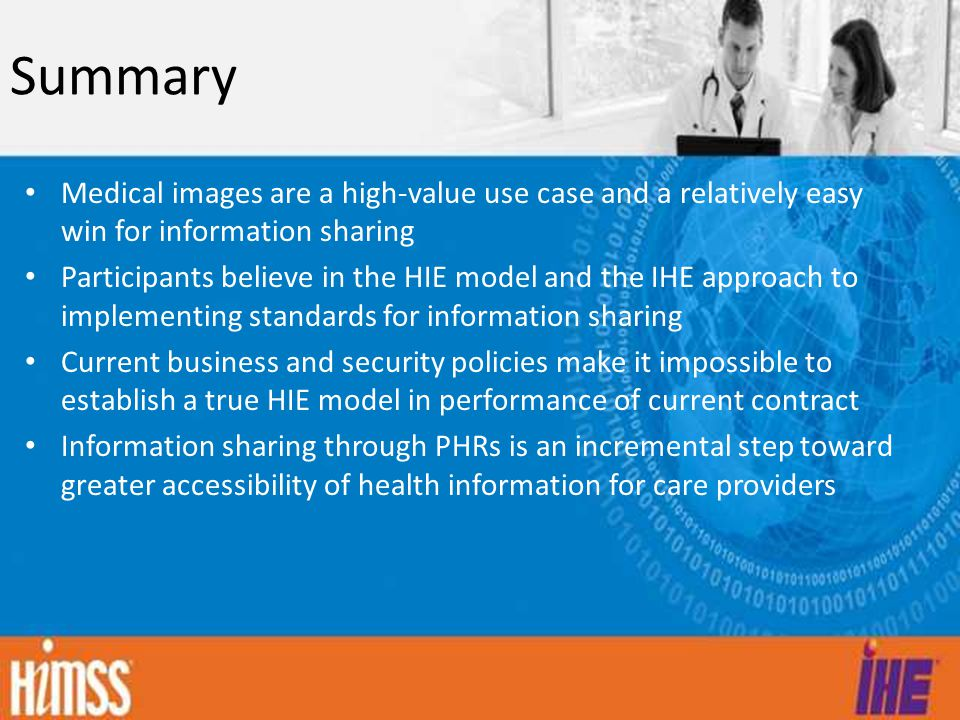 Summary Medical images are a high-value use case and a relatively easy win for information sharing Participants believe in the HIE model and the IHE approach to implementing standards for information sharing Current business and security policies make it impossible to establish a true HIE model in performance of current contract Information sharing through PHRs is an incremental step toward greater accessibility of health information for care providers